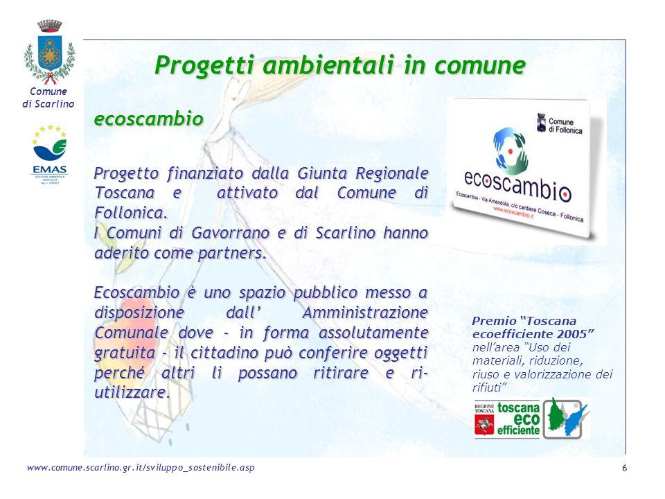Comune di Scarlino 6 www.comune.scarlino.gr.it/sviluppo_sostenibile.asp Progetti ambientali in comune ecoscambio Progetto finanziato dalla Giunta Regi