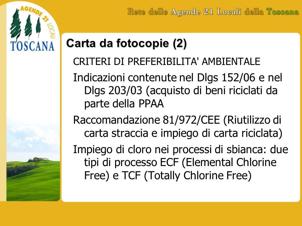 Carta da fotocopie (2) CRITERI DI PREFERIBILITA AMBIENTALE Indicazioni contenute nel Dlgs 152/06 e nel Dlgs 203/03 (acquisto di beni riciclati da parte della PPAA Raccomandazione 81/972/CEE (Riutilizzo di carta straccia e impiego di carta riciclata) Impiego di cloro nei processi di sbianca: due tipi di processo ECF (Elemental Chlorine Free) e TCF (Totally Chlorine Free)