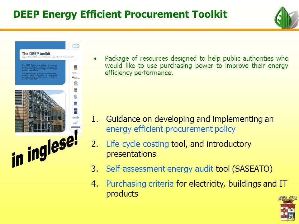 DEEP Energy Efficient Procurement Toolkit Package of resources designed to help public authorities who would like to use purchasing power to improve their energy efficiency performance.