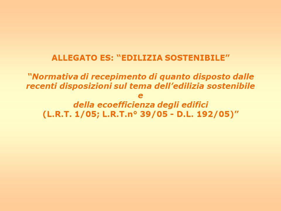 ALLEGATO ES: EDILIZIA SOSTENIBILE Normativa di recepimento di quanto disposto dalle recenti disposizioni sul tema delledilizia sostenibile e della ecoefficienza degli edifici (L.R.T.