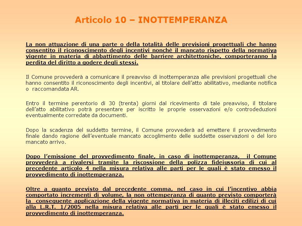 Articolo 10 – INOTTEMPERANZA La non attuazione di una parte o della totalità delle previsioni progettuali che hanno consentito il riconoscimento degli incentivi nonché il mancato rispetto della normativa vigente in materia di abbattimento delle barriere architettoniche, comporteranno la perdita del diritto a godere degli stessi.