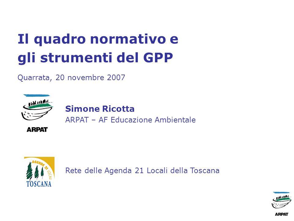 Il quadro normativo e gli strumenti del GPP Quarrata, 20 novembre 2007 Simone Ricotta ARPAT – AF Educazione Ambientale Rete delle Agenda 21 Locali della Toscana