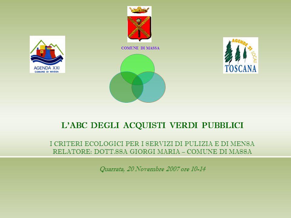 COMUNE DI MASSA LABC DEGLI ACQUISTI VERDI PUBBLICI I CRITERI ECOLOGICI PER I SERVIZI DI PULIZIA E DI MENSA RELATORE: DOTT.SSA GIORGI MARIA – COMUNE DI MASSA Quarrata, 20 Novembre 2007 ore 10-14