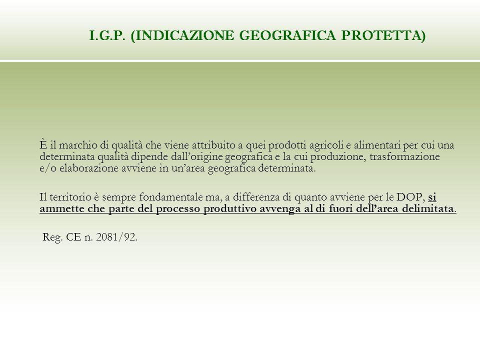 I.G.P. (INDICAZIONE GEOGRAFICA PROTETTA) È il marchio di qualità che viene attribuito a quei prodotti agricoli e alimentari per cui una determinata qu