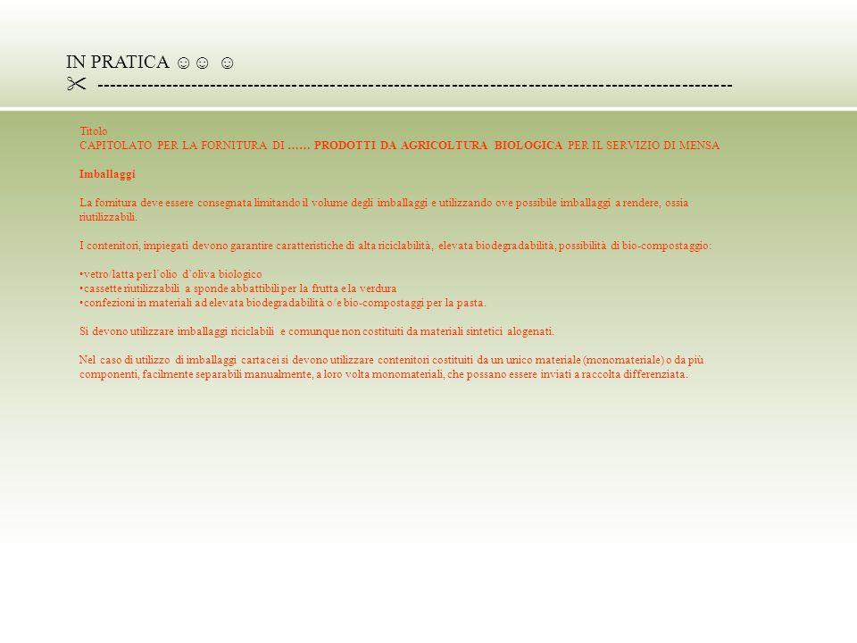 IN PRATICA ---------------------------------------------------------------------------------------------------- Titolo CAPITOLATO PER LA FORNITURA DI …… PRODOTTI DA AGRICOLTURA BIOLOGICA PER IL SERVIZIO DI MENSA Imballaggi La fornitura deve essere consegnata limitando il volume degli imballaggi e utilizzando ove possibile imballaggi a rendere, ossia riutilizzabili.