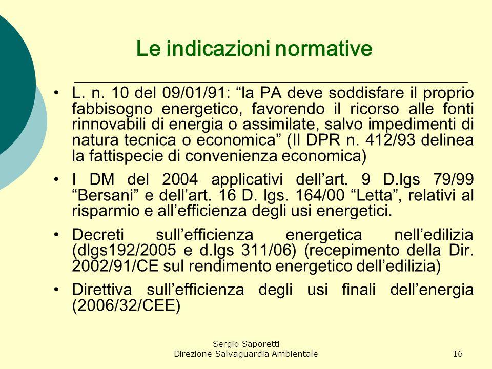 Sergio Saporetti Direzione Salvaguardia Ambientale16 Le indicazioni normative L. n. 10 del 09/01/91: la PA deve soddisfare il proprio fabbisogno energ