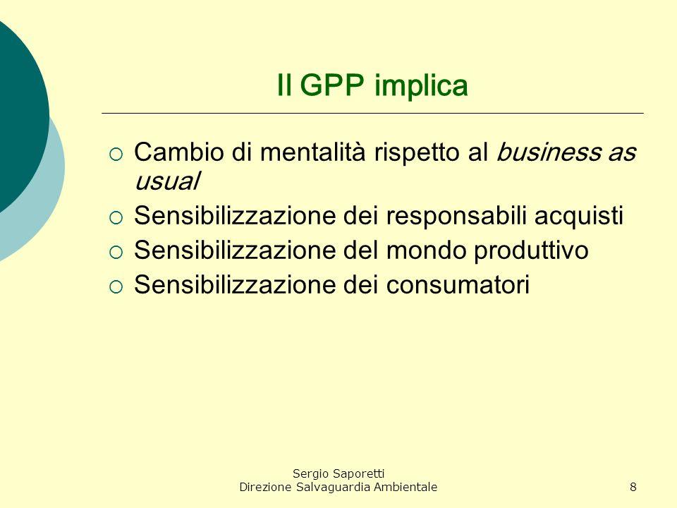 Sergio Saporetti Direzione Salvaguardia Ambientale8 Il GPP implica Cambio di mentalità rispetto al business as usual Sensibilizzazione dei responsabil