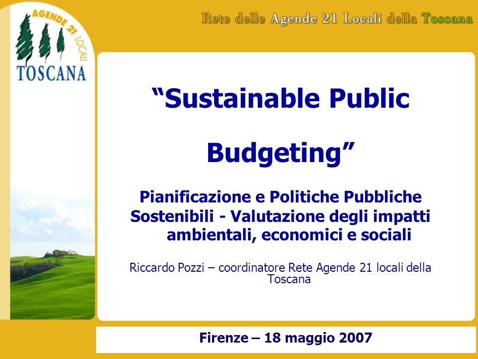 Sustainable Public Budgeting Pianificazione e Politiche Pubbliche Sostenibili - Valutazione degli impatti ambientali, economici e sociali Riccardo Pozzi – coordinatore Rete Agende 21 locali della Toscana Firenze – 18 maggio 2007
