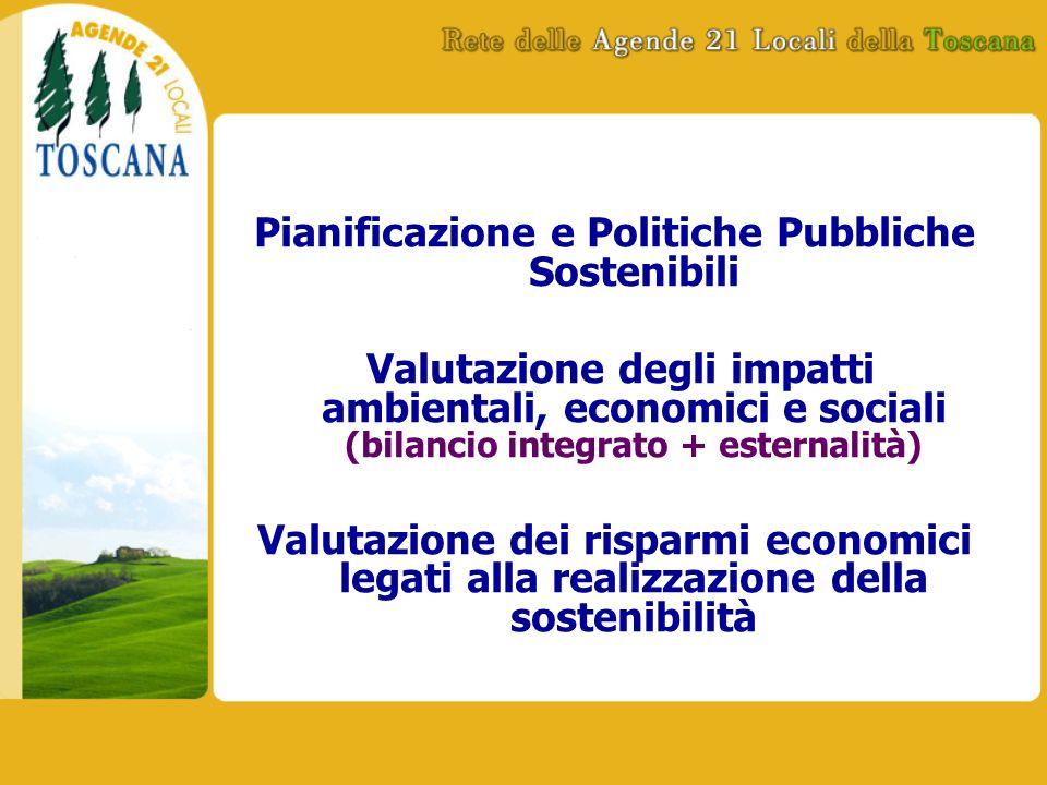 Pianificazione e Politiche Pubbliche Sostenibili Valutazione degli impatti ambientali, economici e sociali (bilancio integrato + esternalità) Valutazione dei risparmi economici legati alla realizzazione della sostenibilità