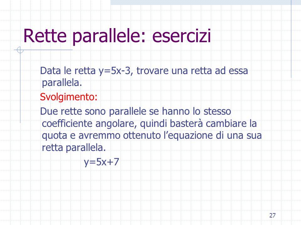 Rette parallele: esercizi Data le retta y=5x-3, trovare una retta ad essa parallela. Svolgimento: Due rette sono parallele se hanno lo stesso coeffici