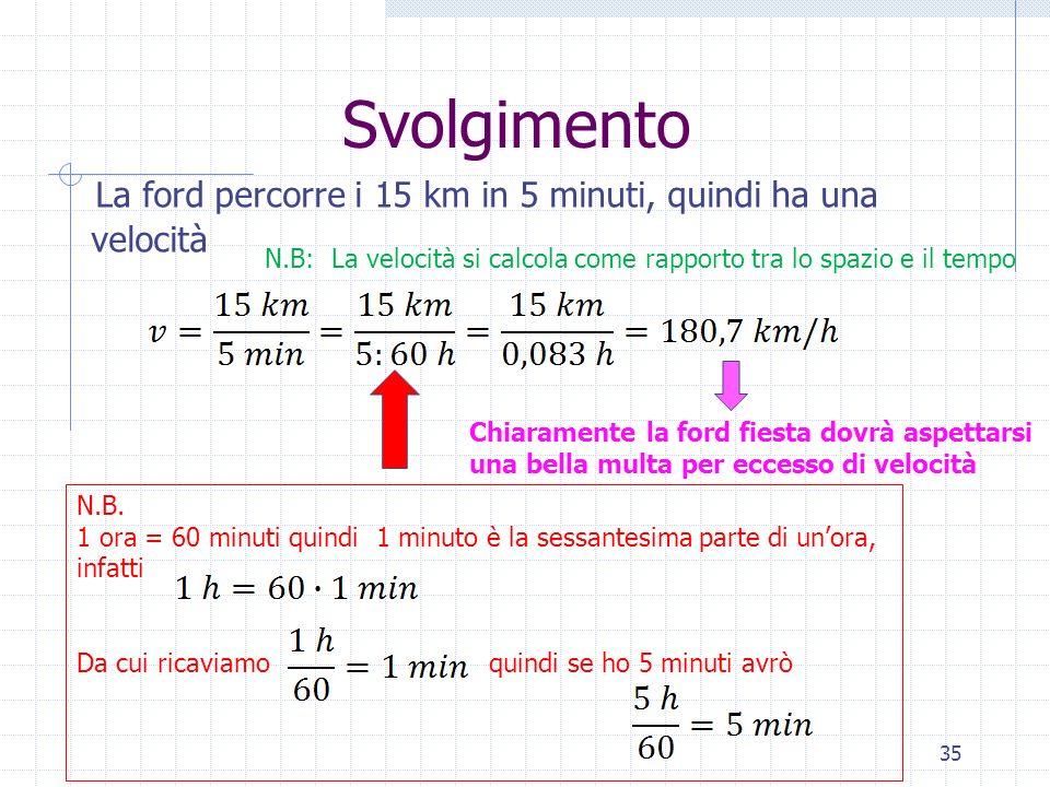 Svolgimento La ford percorre i 15 km in 5 minuti, quindi ha una velocità 35 N.B: La velocità si calcola come rapporto tra lo spazio e il tempo N.B. 1