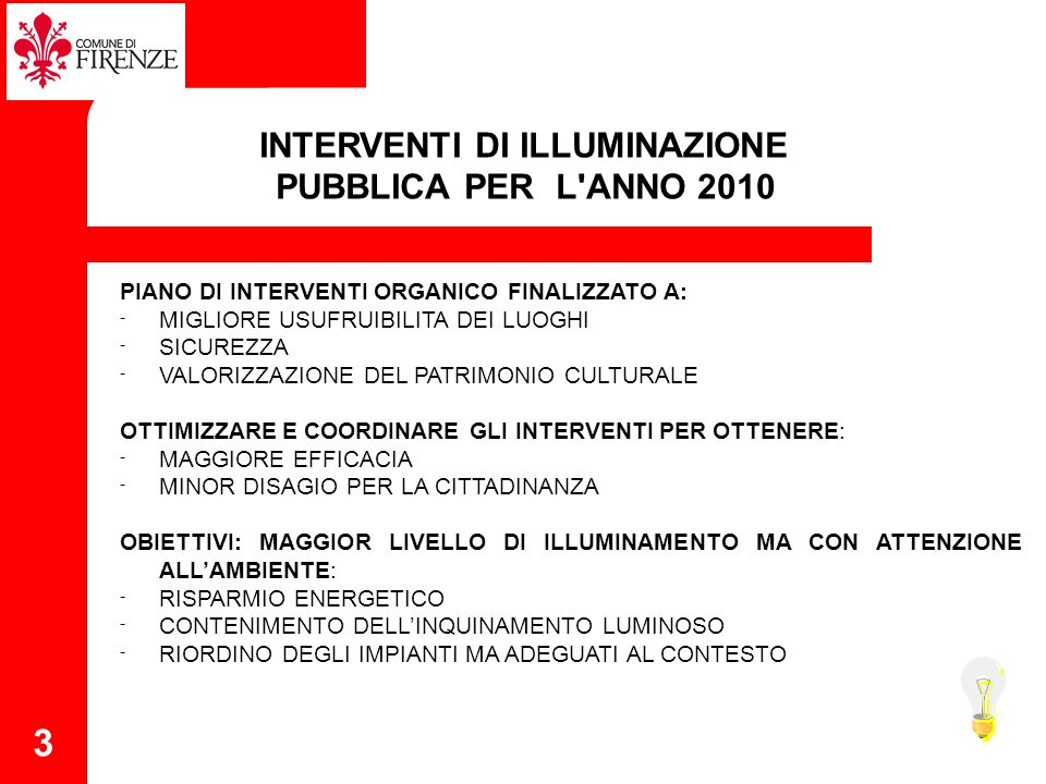 3 INTERVENTI DI ILLUMINAZIONE PUBBLICA PER L ANNO 2010 PIANO DI INTERVENTI ORGANICO FINALIZZATO A: - MIGLIORE USUFRUIBILITA DEI LUOGHI - SICUREZZA - VALORIZZAZIONE DEL PATRIMONIO CULTURALE OTTIMIZZARE E COORDINARE GLI INTERVENTI PER OTTENERE: - MAGGIORE EFFICACIA - MINOR DISAGIO PER LA CITTADINANZA OBIETTIVI: MAGGIOR LIVELLO DI ILLUMINAMENTO MA CON ATTENZIONE ALLAMBIENTE: - RISPARMIO ENERGETICO - CONTENIMENTO DELLINQUINAMENTO LUMINOSO - RIORDINO DEGLI IMPIANTI MA ADEGUATI AL CONTESTO