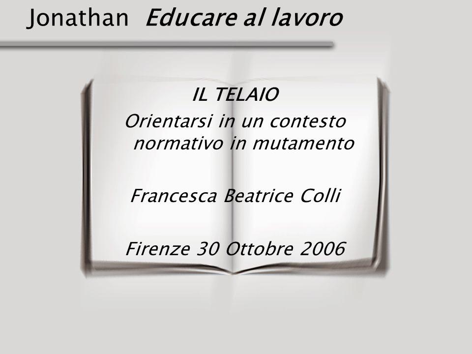 Jonathan Educare al lavoro IL TELAIO Orientarsi in un contesto normativo in mutamento Francesca Beatrice Colli Firenze 30 Ottobre 2006