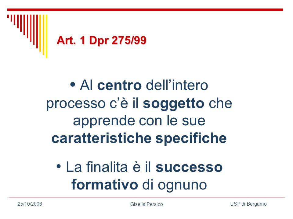 USP di Bergamo Gisella Persico 25/10/2006 Al centro dellintero processo cè il soggetto che apprende con le sue caratteristiche specifiche La finalita è il successo formativo di ognuno Art.