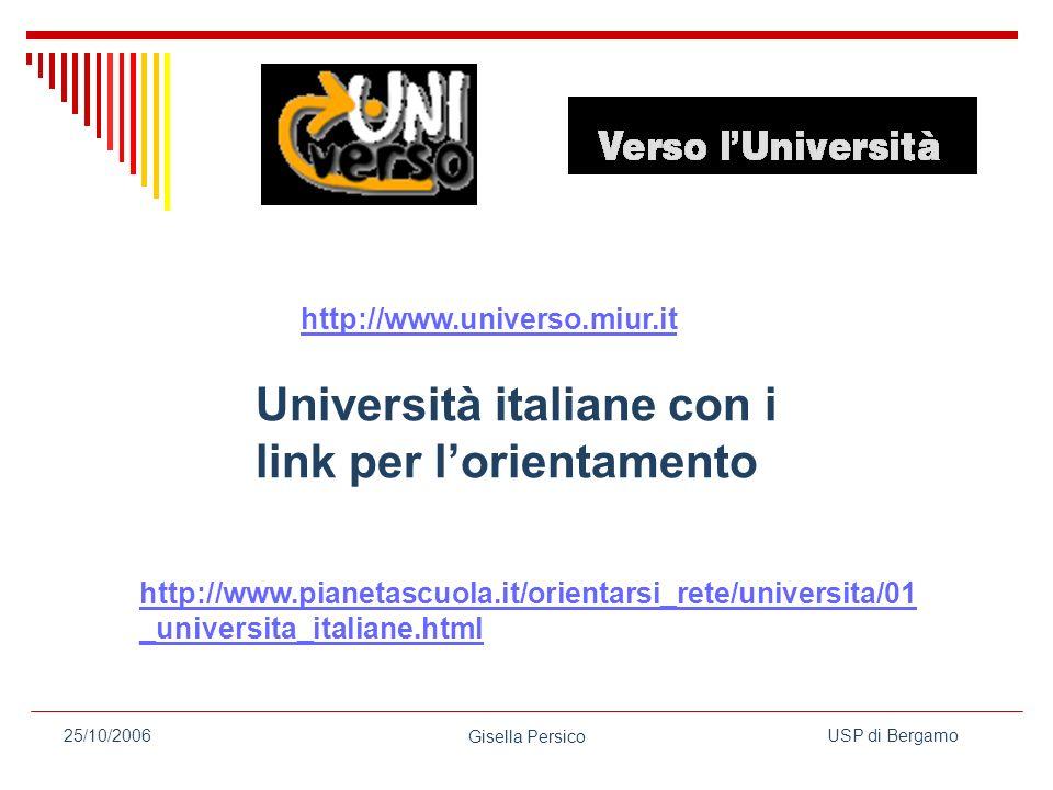 USP di Bergamo Gisella Persico 25/10/2006 http://www.universo.miur.it Università italiane con i link per lorientamento http://www.pianetascuola.it/orientarsi_rete/universita/01 _universita_italiane.html
