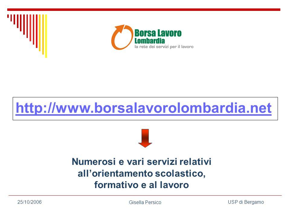 USP di Bergamo Gisella Persico 25/10/2006 http://www.borsalavorolombardia.net Numerosi e vari servizi relativi allorientamento scolastico, formativo e al lavoro