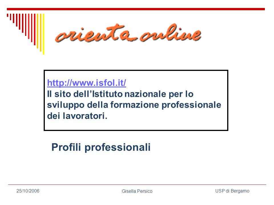 USP di Bergamo Gisella Persico 25/10/2006 http://www.isfol.it/ Il sito dellIstituto nazionale per lo sviluppo della formazione professionale dei lavoratori.