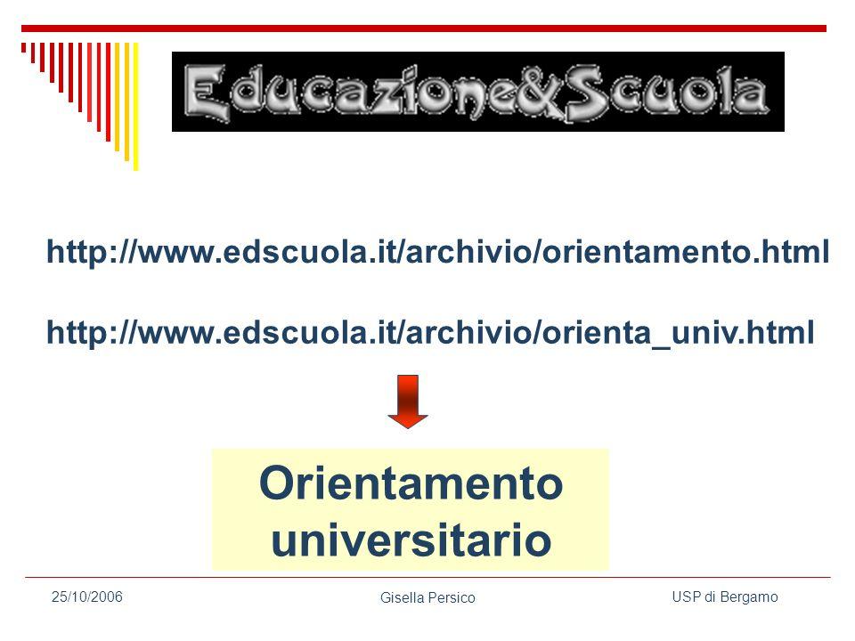 USP di Bergamo Gisella Persico 25/10/2006 Orientamento universitario http://www.edscuola.it/archivio/orienta_univ.html http://www.edscuola.it/archivio/orientamento.html