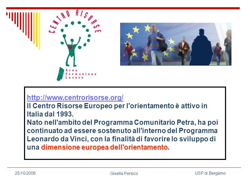 USP di Bergamo Gisella Persico 25/10/2006 http://www.centrorisorse.org/ dimensione europea dell orientamento Il Centro Risorse Europeo per l orientamento è attivo in Italia dal 1993.