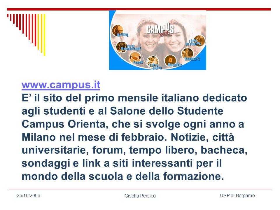 USP di Bergamo Gisella Persico 25/10/2006 www.campus.it E il sito del primo mensile italiano dedicato agli studenti e al Salone dello Studente Campus Orienta, che si svolge ogni anno a Milano nel mese di febbraio.