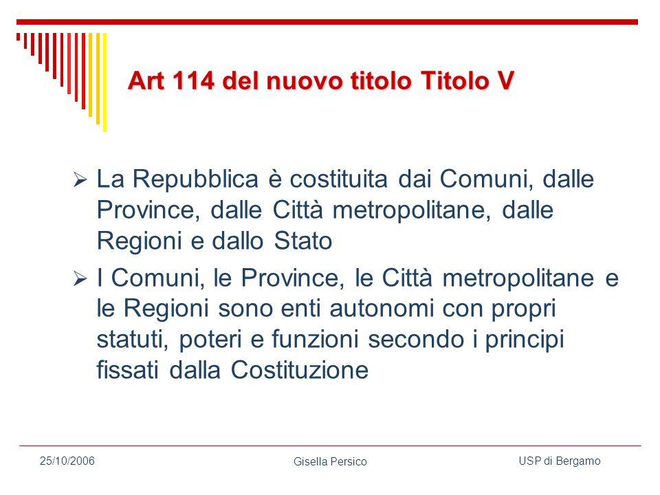 USP di Bergamo Gisella Persico 25/10/2006 Art 114 del nuovo titolo Titolo V La Repubblica è costituita dai Comuni, dalle Province, dalle Città metropolitane, dalle Regioni e dallo Stato I Comuni, le Province, le Città metropolitane e le Regioni sono enti autonomi con propri statuti, poteri e funzioni secondo i principi fissati dalla Costituzione
