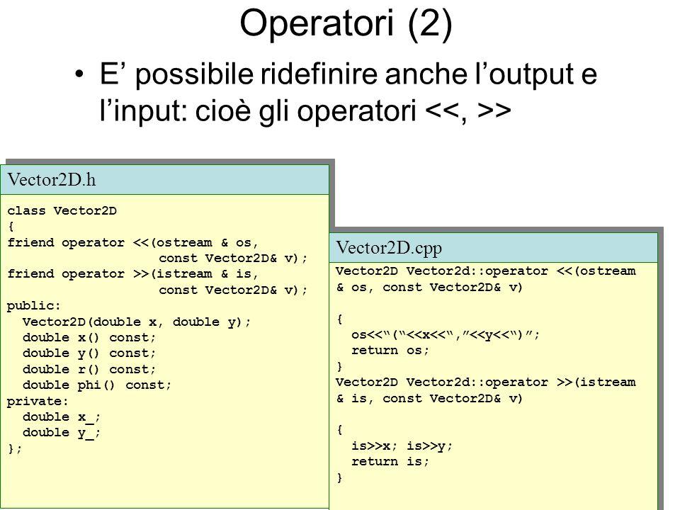 Operatori (2) E possibile ridefinire anche loutput e linput: cioè gli operatori > class Vector2D { friend operator <<(ostream & os, const Vector2D& v); friend operator >>(istream & is, const Vector2D& v); public: Vector2D(double x, double y); double x() const; double y() const; double r() const; double phi() const; private: double x_; double y_; }; class Vector2D { friend operator <<(ostream & os, const Vector2D& v); friend operator >>(istream & is, const Vector2D& v); public: Vector2D(double x, double y); double x() const; double y() const; double r() const; double phi() const; private: double x_; double y_; }; Vector2D.h Vector2D Vector2d::operator <<(ostream & os, const Vector2D& v) { os<<(<<x<<,<<y<<); return os; } Vector2D Vector2d::operator >>(istream & is, const Vector2D& v) { is>>x; is>>y; return is; } Vector2D Vector2d::operator <<(ostream & os, const Vector2D& v) { os<<(<<x<<,<<y<<); return os; } Vector2D Vector2d::operator >>(istream & is, const Vector2D& v) { is>>x; is>>y; return is; } Vector2D.cpp