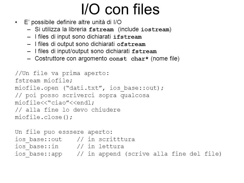 I/O con files Posso posizionarmi in un punto qualsiasi del file prima di leggere o scrivere con le istruzioni: miofile.seekg (5) si posiziona nella posizione 5 del file per leggere miofile.seekp (8) si posiziona nella posizione 8 del file per scrivere.