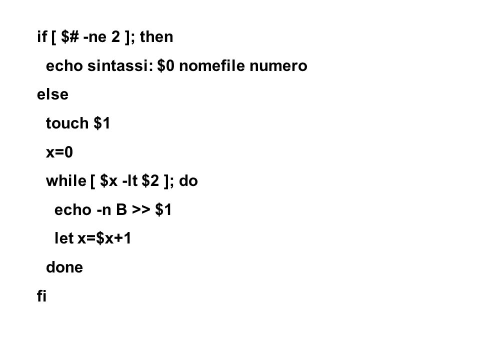 if [ $# -ne 2 ]; then echo sintassi: $0 nomefile numero else touch $1 x=0 while [ $x -lt $2 ]; do echo -n B >> $1 let x=$x+1 done fi