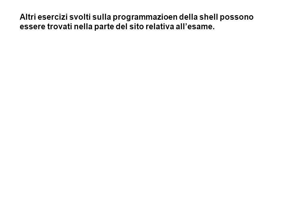 Altri esercizi svolti sulla programmazioen della shell possono essere trovati nella parte del sito relativa allesame.