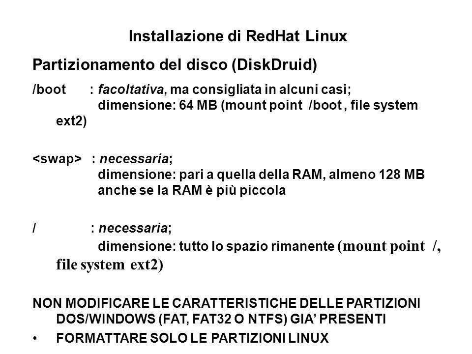 Installazione di RedHat Linux Partizionamento del disco (DiskDruid) /boot : facoltativa, ma consigliata in alcuni casi; dimensione: 64 MB (mount point /boot, file system ext2) : necessaria; dimensione: pari a quella della RAM, almeno 128 MB anche se la RAM è più piccola / : necessaria; dimensione: tutto lo spazio rimanente (mount point /, file system ext2) NON MODIFICARE LE CARATTERISTICHE DELLE PARTIZIONI DOS/WINDOWS (FAT, FAT32 O NTFS) GIA PRESENTI FORMATTARE SOLO LE PARTIZIONI LINUX