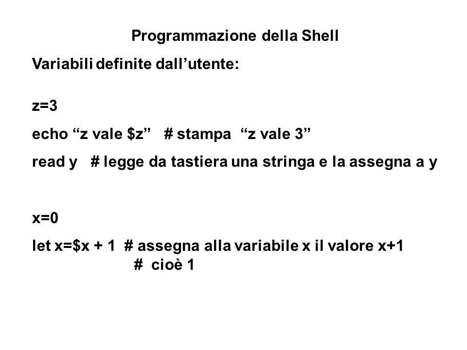 Programmazione della Shell Variabili definite dallutente: z=3 echo z vale $z # stampa z vale 3 read y # legge da tastiera una stringa e la assegna a y x=0 let x=$x + 1 # assegna alla variabile x il valore x+1 # cioè 1