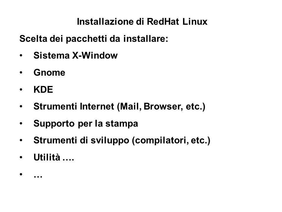 Installazione di RedHat Linux Scelta dei pacchetti da installare: Sistema X-Window Gnome KDE Strumenti Internet (Mail, Browser, etc.) Supporto per la stampa Strumenti di sviluppo (compilatori, etc.) Utilità ….