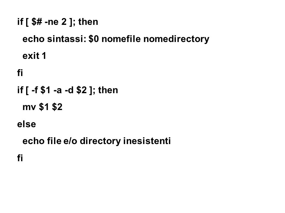 if [ $# -ne 2 ]; then echo sintassi: $0 nomefile nomedirectory exit 1 fi if [ -f $1 -a -d $2 ]; then mv $1 $2 else echo file e/o directory inesistenti fi
