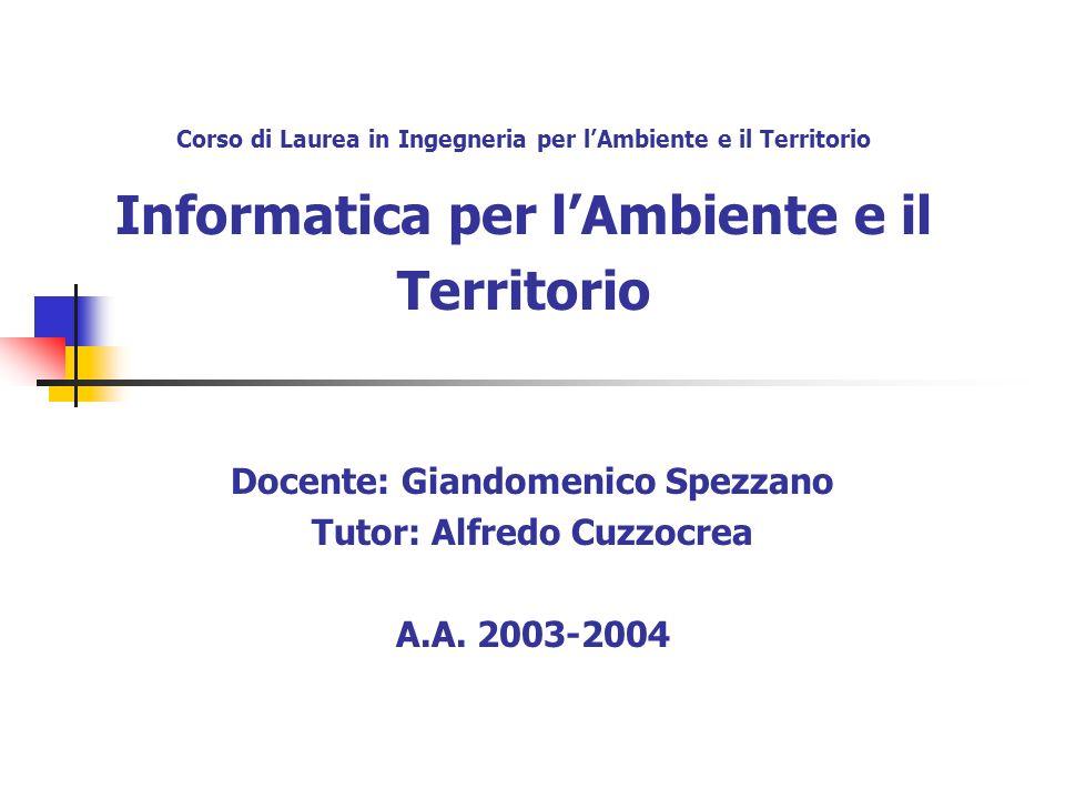 Corso di Laurea in Ingegneria per lAmbiente e il Territorio Informatica per lAmbiente e il Territorio Docente: Giandomenico Spezzano Tutor: Alfredo Cuzzocrea A.A.