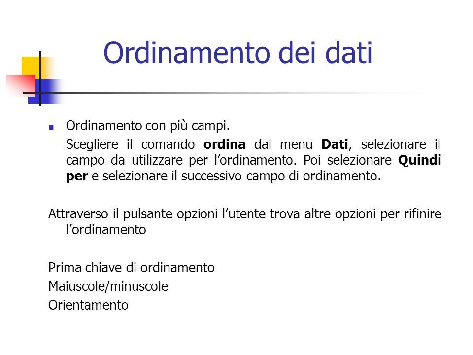 Ordinamento dei dati Ordinamento con più campi. Scegliere il comando ordina dal menu Dati, selezionare il campo da utilizzare per lordinamento. Poi se