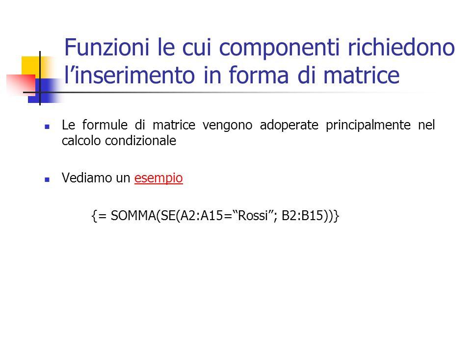 Funzioni le cui componenti richiedono linserimento in forma di matrice Le formule di matrice vengono adoperate principalmente nel calcolo condizionale Vediamo un esempioesempio {= SOMMA(SE(A2:A15=Rossi; B2:B15))}