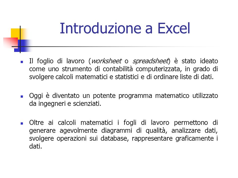 Introduzione a Excel Il foglio di lavoro (worksheet o spreadsheet) è stato ideato come uno strumento di contabilità computerizzata, in grado di svolgere calcoli matematici e statistici e di ordinare liste di dati.