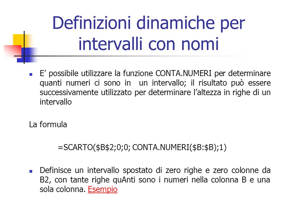 Definizioni dinamiche per intervalli con nomi E possibile utilizzare la funzione CONTA.NUMERI per determinare quanti numeri ci sono in un intervallo; il risultato può essere successivamente utilizzato per determinare laltezza in righe di un intervallo La formula =SCARTO($B$2;0;0; CONTA.NUMERI($B:$B);1) Definisce un intervallo spostato di zero righe e zero colonne da B2, con tante righe quAnti sono i numeri nella colonna B e una sola colonna.