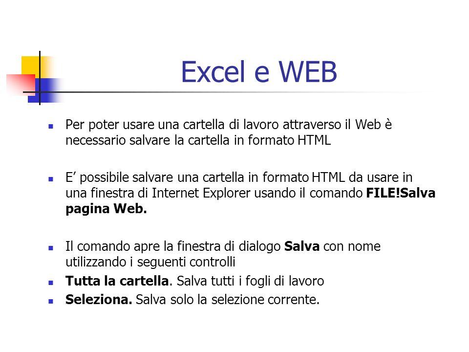 Excel e WEB Per poter usare una cartella di lavoro attraverso il Web è necessario salvare la cartella in formato HTML E possibile salvare una cartella in formato HTML da usare in una finestra di Internet Explorer usando il comando FILE!Salva pagina Web.