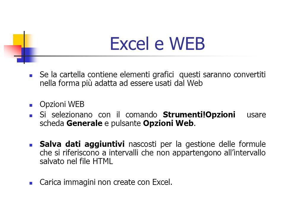 Excel e WEB Se la cartella contiene elementi grafici questi saranno convertiti nella forma più adatta ad essere usati dal Web Opzioni WEB Si selezionano con il comando Strumenti!Opzioni usare scheda Generale e pulsante Opzioni Web.