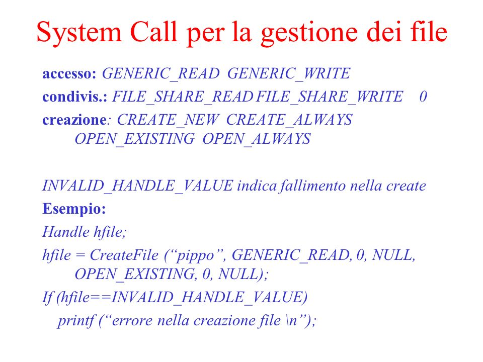 System Call per la gestione dei file accesso: GENERIC_READ GENERIC_WRITE condivis.: FILE_SHARE_READ FILE_SHARE_WRITE 0 creazione: CREATE_NEW CREATE_ALWAYS OPEN_EXISTING OPEN_ALWAYS INVALID_HANDLE_VALUE indica fallimento nella create Esempio: Handle hfile; hfile = CreateFile (pippo, GENERIC_READ, 0, NULL, OPEN_EXISTING, 0, NULL); If (hfile==INVALID_HANDLE_VALUE) printf (errore nella creazione file \n);