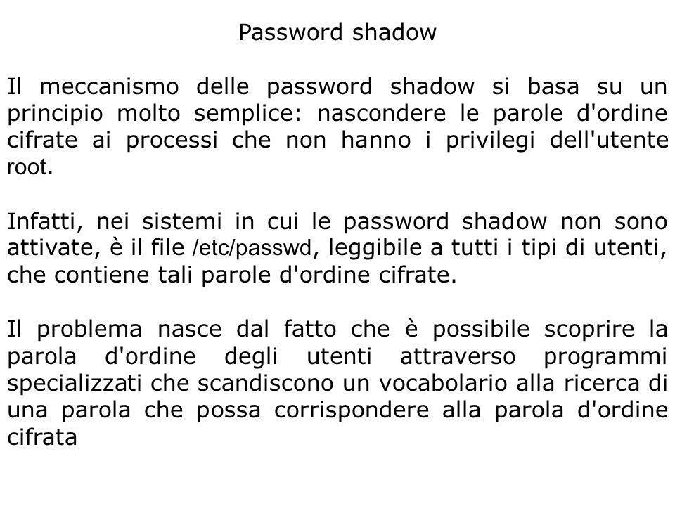 Password shadow Il meccanismo delle password shadow si basa su un principio molto semplice: nascondere le parole d ordine cifrate ai processi che non hanno i privilegi dell utente root.