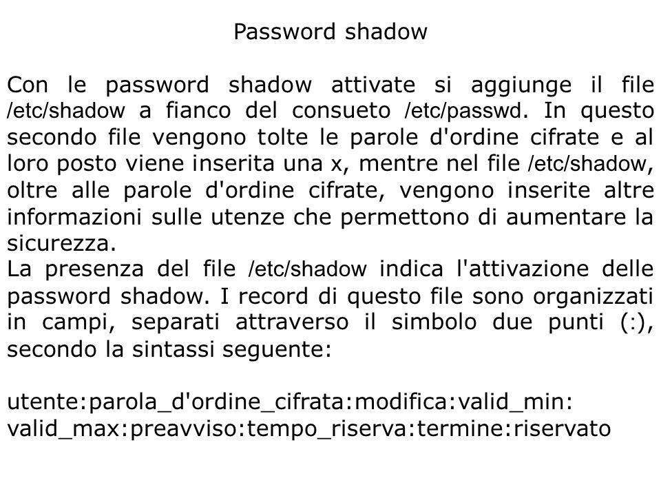 Password shadow Con le password shadow attivate si aggiunge il file /etc/shadow a fianco del consueto /etc/passwd. In questo secondo file vengono tolt