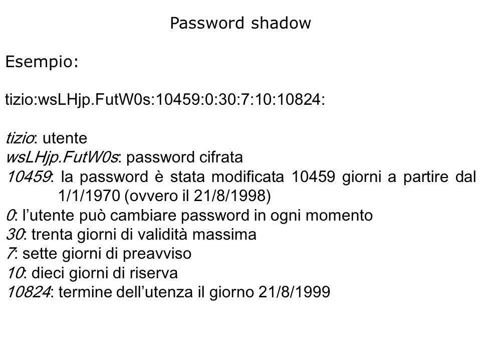 Password shadow Esempio: tizio:wsLHjp.FutW0s:10459:0:30:7:10:10824: tizio: utente wsLHjp.FutW0s: password cifrata 10459: la password è stata modificata 10459 giorni a partire dal 1/1/1970 (ovvero il 21/8/1998) 0: lutente può cambiare password in ogni momento 30: trenta giorni di validità massima 7: sette giorni di preavviso 10: dieci giorni di riserva 10824: termine dellutenza il giorno 21/8/1999