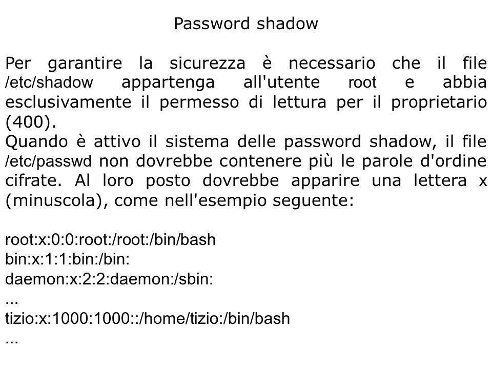 Password shadow Per garantire la sicurezza è necessario che il file /etc/shadow appartenga all utente root e abbia esclusivamente il permesso di lettura per il proprietario (400).
