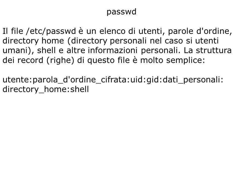 passwd Il file /etc/passwd è un elenco di utenti, parole d ordine, directory home (directory personali nel caso si utenti umani), shell e altre informazioni personali.