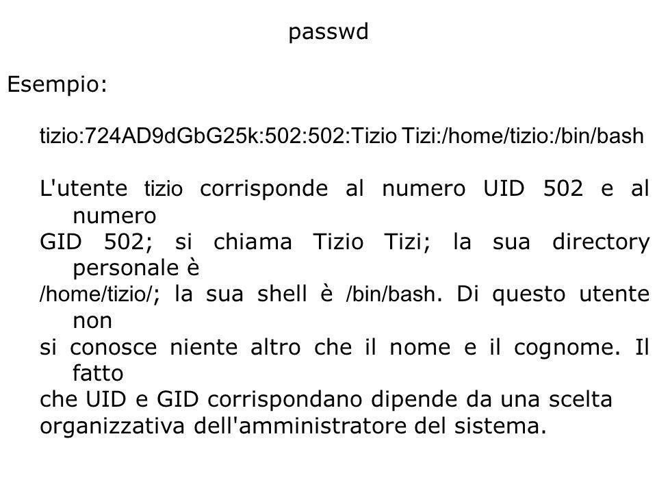 passwd Esempio: tizio:724AD9dGbG25k:502:502:Tizio Tizi:/home/tizio:/bin/bash L utente tizio corrisponde al numero UID 502 e al numero GID 502; si chiama Tizio Tizi; la sua directory personale è /home/tizio/ ; la sua shell è /bin/bash.