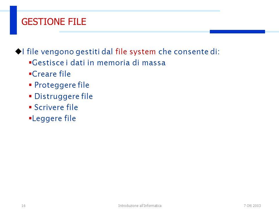 7 Ott 2003Introduzione all'Informatica16 GESTIONE FILE I file vengono gestiti dal file system che consente di: Gestisce i dati in memoria di massa Cre