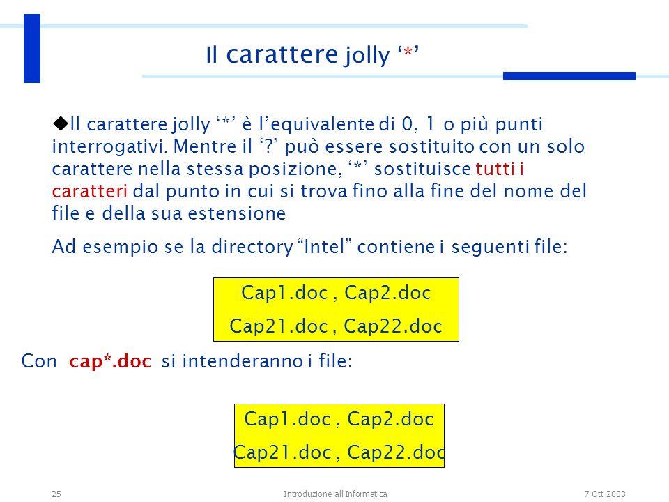 7 Ott 2003Introduzione all'Informatica25 Il carattere jolly * è lequivalente di 0, 1 o più punti interrogativi. Mentre il ? può essere sostituito con
