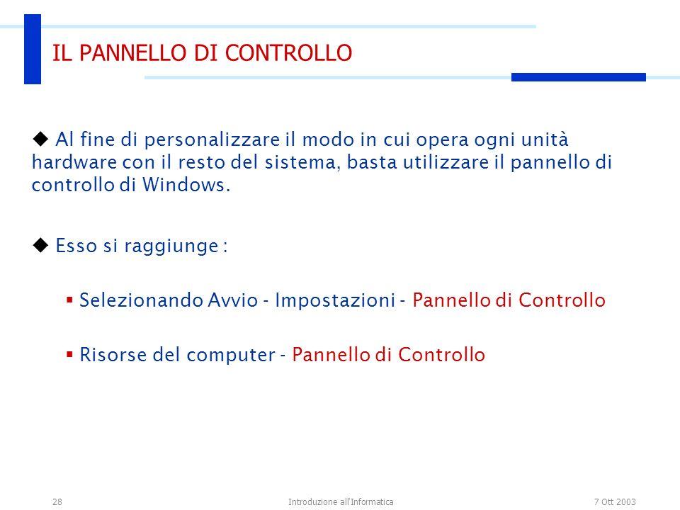7 Ott 2003Introduzione all Informatica28 IL PANNELLO DI CONTROLLO Al fine di personalizzare il modo in cui opera ogni unità hardware con il resto del sistema, basta utilizzare il pannello di controllo di Windows.